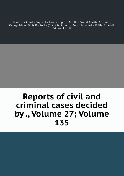 Kentucky. Court of Appeals Reports of civil and criminal cases decided by ., Volume 27;.Volume 135