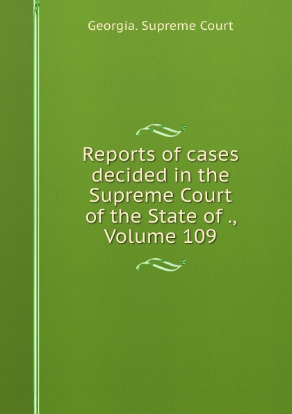 Georgia. Supreme Court Reports of cases decided in the Supreme Court of the State of ., Volume 109