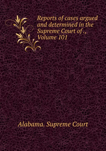 Supreme Court Reports of cases argued and determined in the Supreme Court of ., Volume 101