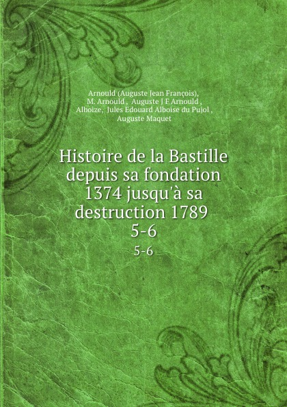 Auguste Jean François Histoire de la Bastille depuis sa fondation 1374 jusqu.a sa destruction 1789 . 5-6