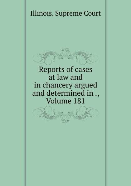 Illinois. Supreme Court Reports of cases at law and in chancery argued and determined in ., Volume 181