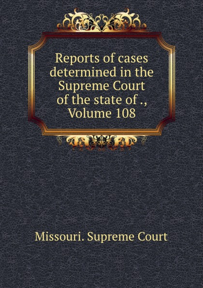 Missouri. Supreme Court Reports of cases determined in the Supreme Court of the state of ., Volume 108