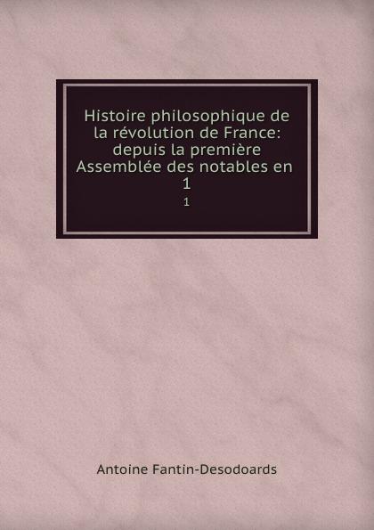 Antoine Fantin-Desodoards Histoire philosophique de la revolution de France: depuis la premiere Assemblee des notables en . 1