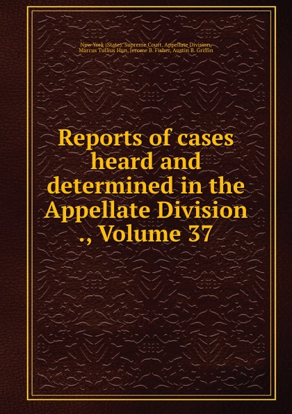 State. Supreme Court. Appellate Division Reports of cases heard and determined in the Appellate Division ., Volume 37