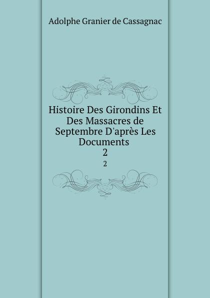 Adolphe Granier de Cassagnac Histoire Des Girondins Et Des Massacres de Septembre D.apres Les Documents . 2