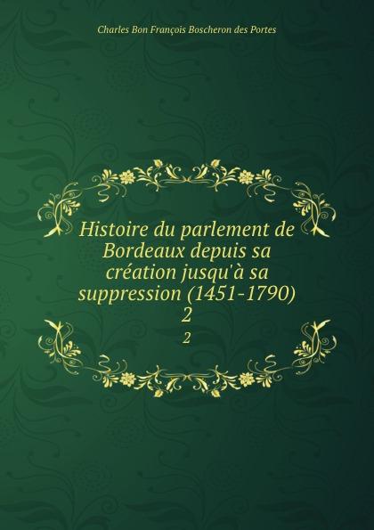 Charles Bon François Boscheron des Portes Histoire du parlement de Bordeaux depuis sa creation jusqu.a sa suppression (1451-1790). 2