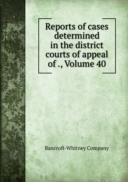 Bancroft-Whitney Reports of cases determined in the district courts of appeal of ., Volume 40