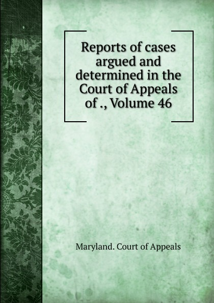 Maryland. Court of Appeals Reports of cases argued and determined in the Court of Appeals of ., Volume 46