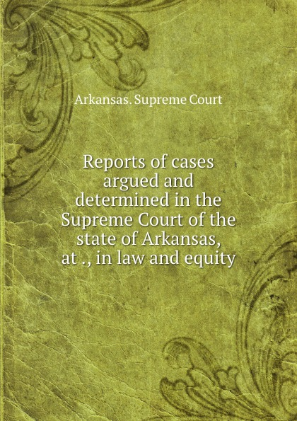 Arkansas. Supreme Court Reports of cases argued and determined in the Supreme Court of the state of Arkansas, at ., in law and equity