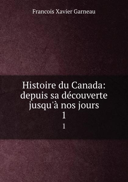 Francois Xavier Garneau Histoire du Canada: depuis sa decouverte jusqu.a nos jours. 1