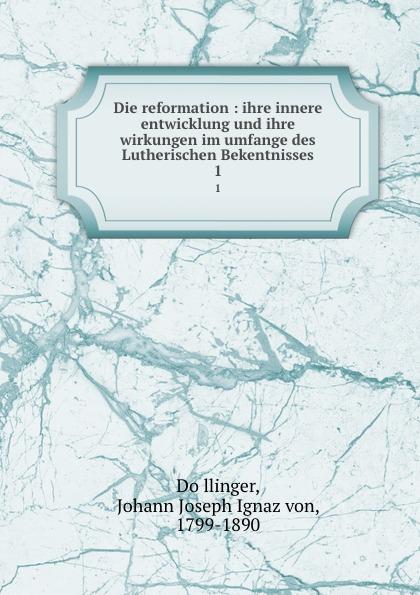 Johann Joseph Ignaz von Döllinger Die reformation : ihre innere entwicklung und ihre wirkungen im umfange des Lutherischen Bekentnisses. 1