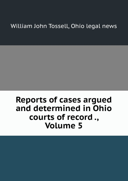 William John Tossell Reports of cases argued and determined in Ohio courts of record ., Volume 5