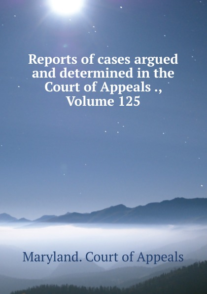 Maryland. Court of Appeals Reports of cases argued and determined in the Court of Appeals ., Volume 125