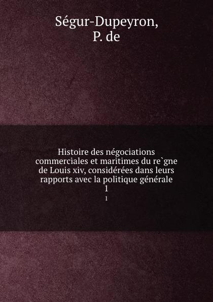 P. de Ségur-Dupeyron Histoire des negociations commerciales et maritimes du regne de Louis xiv, considerees dans leurs rapports avec la politique generale. 1