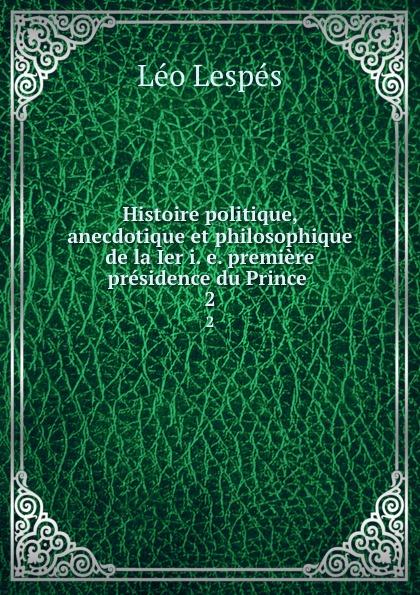 Léo Lespés Histoire politique, anecdotique et philosophique de la Ier i. e. premiere presidence du Prince . 2