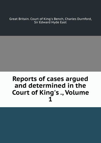 Great Britain. Court of King's Bench Reports of cases argued and determined in the Court of King.s ., Volume 1