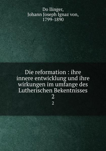 Johann Joseph Ignaz von Döllinger Die reformation : ihre innere entwicklung und ihre wirkungen im umfange des Lutherischen Bekentnisses. 2