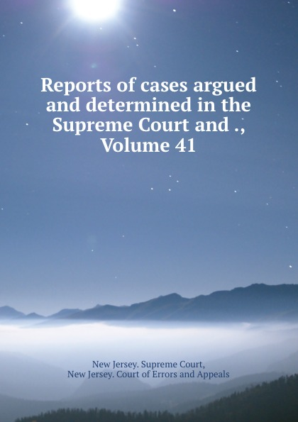 New Jersey. Supreme Court Reports of cases argued and determined in the Supreme Court and ., Volume 41
