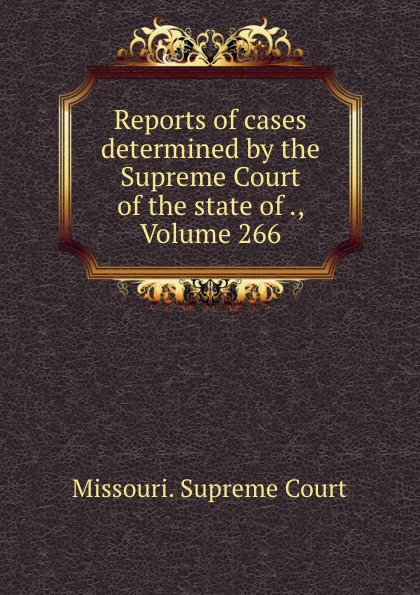 Missouri. Supreme Court Reports of cases determined by the Supreme Court of the state of ., Volume 266