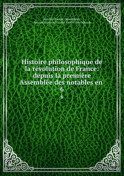 Antoine Fantin-Desodoards Histoire philosophique de la revolution de France: depuis la premiere Assemblee des notables en . 6