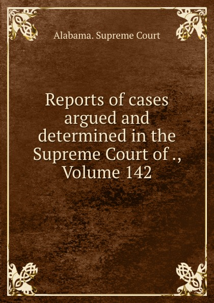 Supreme Court Reports of cases argued and determined in the Supreme Court of ., Volume 142