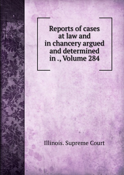 Illinois. Supreme Court Reports of cases at law and in chancery argued and determined in ., Volume 284