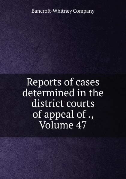 Bancroft-Whitney Reports of cases determined in the district courts of appeal of ., Volume 47
