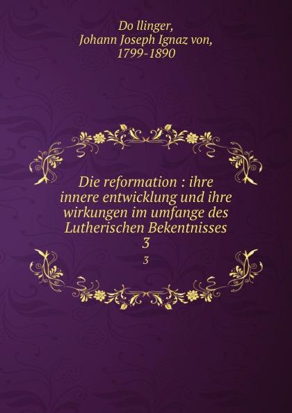Johann Joseph Ignaz von Döllinger Die reformation : ihre innere entwicklung und ihre wirkungen im umfange des Lutherischen Bekentnisses. 3