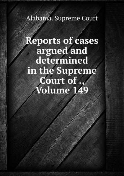 Supreme Court Reports of cases argued and determined in the Supreme Court of ., Volume 149