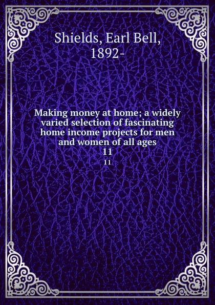 Earl Bell Shields Making money at home; a widely varied selection of fascinating home income projects for men and women of all ages. 11