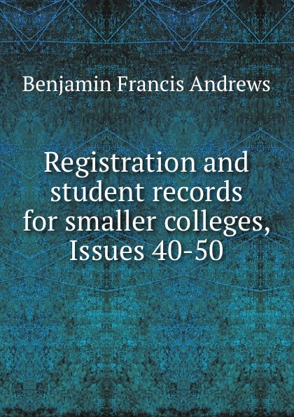 Benjamin Francis Andrews Registration and student records for smaller colleges, Issues 40-50