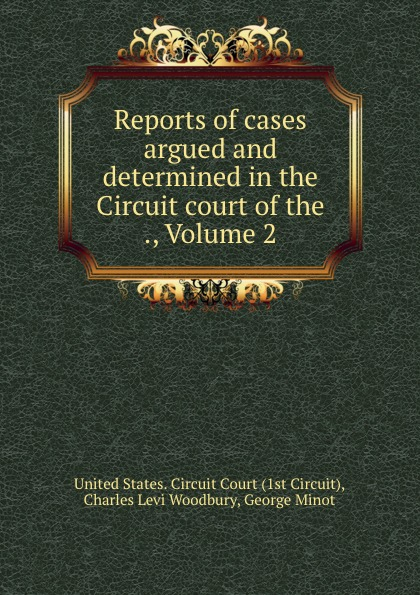 Charles Levi Woodbury Reports of cases argued and determined in the Circuit court of the ., Volume 2
