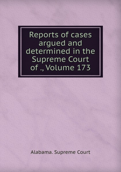 Supreme Court Reports of cases argued and determined in the Supreme Court of ., Volume 173