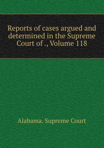 Supreme Court Reports of cases argued and determined in the Supreme Court of ., Volume 118