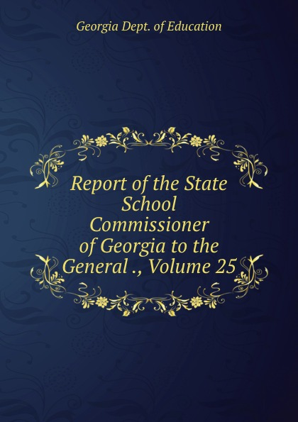 Georgia Dept. of Education Report of the State School Commissioner of Georgia to the General ., Volume 25