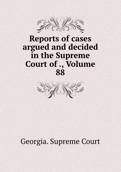 Georgia. Supreme Court Reports of cases argued and decided in the Supreme Court of ., Volume 88