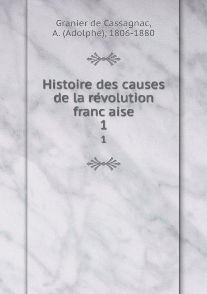 Adolphe Granier de Cassagnac Histoire des causes de la revolution francaise. 1