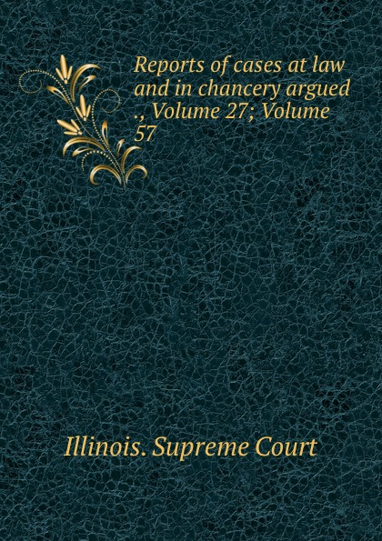 Illinois. Supreme Court Reports of cases at law and in chancery argued ., Volume 27;.Volume 57