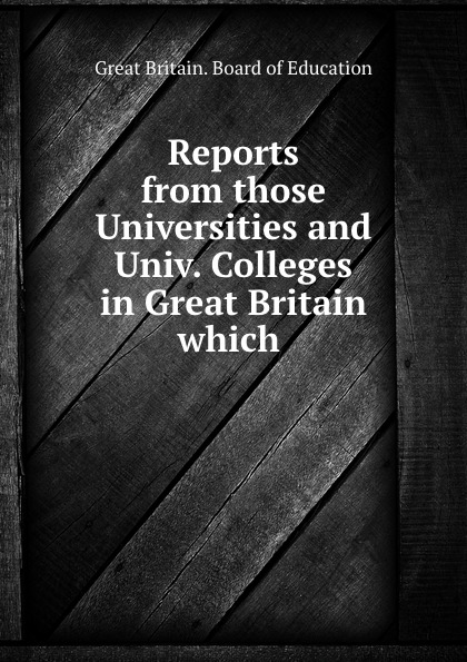 Great Britain. Board of Education Reports from those Universities and Univ. Colleges in Great Britain which . great britain board of education great britain dept of education education dept examination papers for science schools and classes