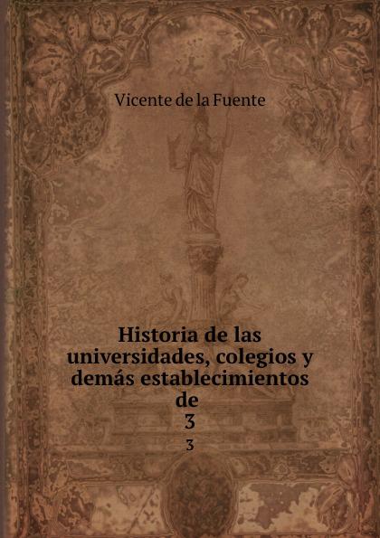 Vicente de la Fuente Historia de las universidades, colegios y demas establecimientos de . 3 vicente de la fuente historia eclesiatica de espana