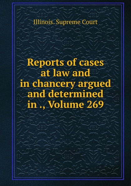 Illinois. Supreme Court Reports of cases at law and in chancery argued and determined in ., Volume 269