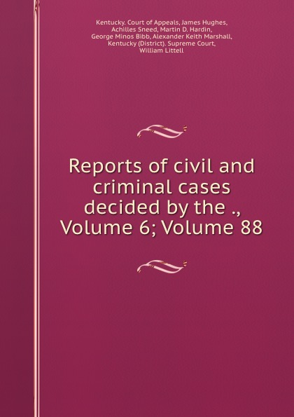 Kentucky. Court of Appeals Reports of civil and criminal cases decided by the ., Volume 6;.Volume 88