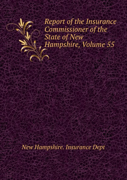 цены New Hampshire. Insurance Dept Report of the Insurance Commissioner of the State of New Hampshire, Volume 55
