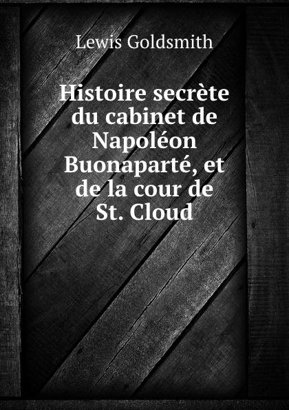 Lewis Goldsmith Histoire secrete du cabinet de Napoleon Buonaparte, et de la cour de St. Cloud lewis goldsmith istoria segreta del gabinetto di buonaparte