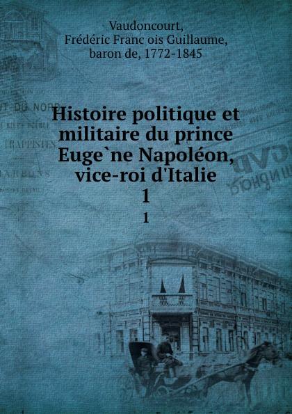 Frédéric François Guillaume Vaudoncourt Histoire politique et militaire du prince Eugene Napoleon, vice-roi d.Italie. 1