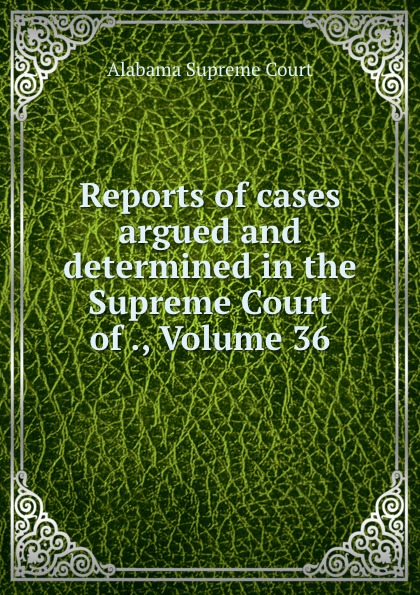 Alabama Supreme Court Reports of cases argued and determined in the Supreme Court of ., Volume 36