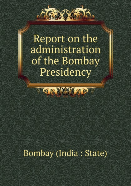 Bombay India State Report on the administration of the Bombay Presidency