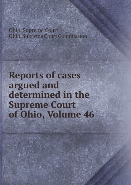 Ohio. Supreme Court Reports of cases argued and determined in the Supreme Court of Ohio, Volume 46