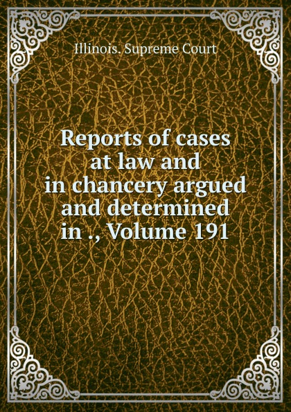 Illinois. Supreme Court Reports of cases at law and in chancery argued and determined in ., Volume 191