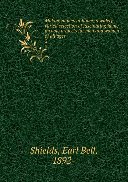 Earl Bell Shields Making money at home; a widely varied selection of fascinating home income projects for men and women of all ages. 2